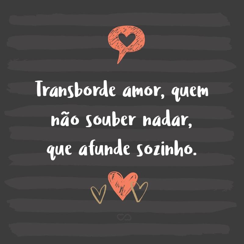 Frase de Amor - Transborde amor, quem não souber nadar, que afunde sozinho.