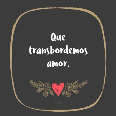 Frase de Amor - Que transbordemos amor.