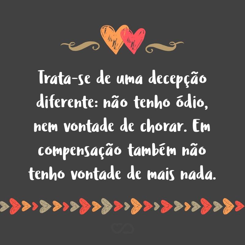 Frase de Amor - Trata-se de uma decepção diferente: não tenho ódio, nem vontade de chorar. Em compensação também não tenho vontade de mais nada.