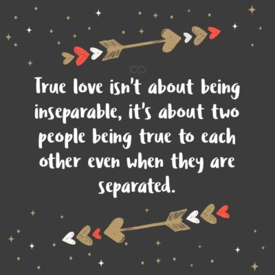 Frase de Amor - True love isn't about being inseparable, it's about two people being true to each other even when they are separated.