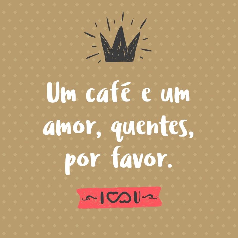 Frase de Amor - Um café e um amor, quentes, por favor.
