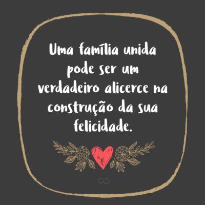Frase de Amor - Uma família unida pode ser um verdadeiro alicerce na construção da sua felicidade.