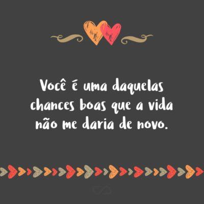 Frase de Amor - Você é uma daquelas chances boas que a vida não me daria de novo.