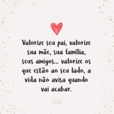 Frase de Amor - Valorize seu pai, valorize sua mãe, sua família, seus amigos… valorize os que estão ao seu lado, a vida não avisa quando vai acabar.