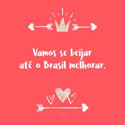 Frase de Amor - Vamos se beijar até o Brasil melhorar.