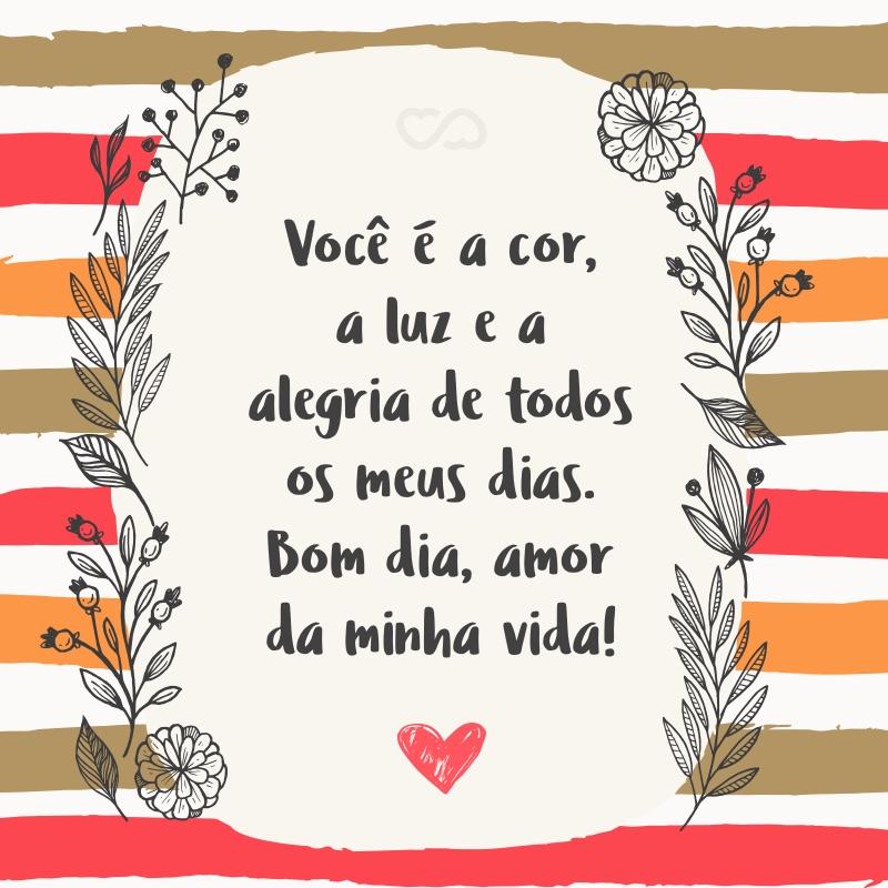 Frase de Amor - Você é a cor, a luz e a alegria de todos os meus dias. Bom dia, amor da minha vida!