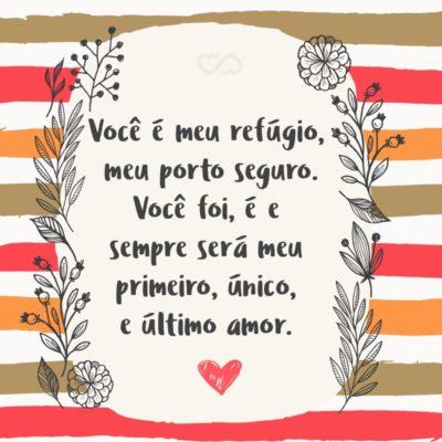 Frase de Amor - Você é meu refúgio, meu porto seguro. Você foi, é e sempre será meu primeiro, único, e último amor.