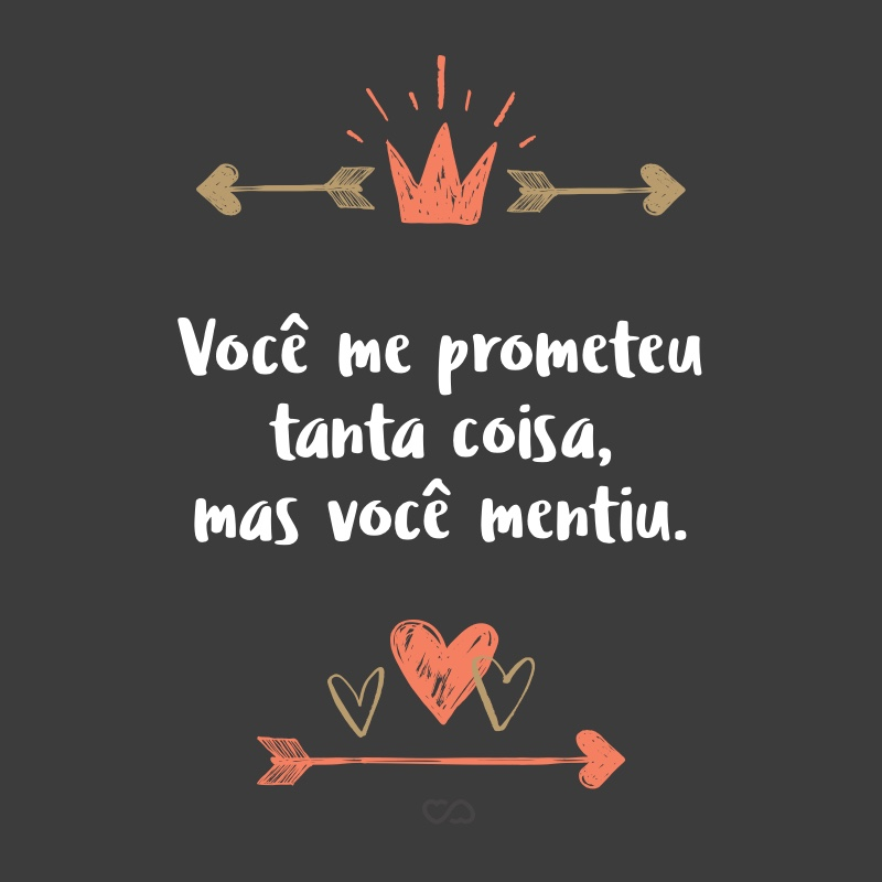 Frase de Amor - Você me prometeu tanta coisa, mas você mentiu.