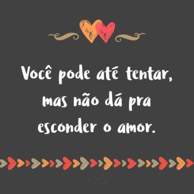 Frase de Amor - Você pode até tentar, mas não dá pra esconder o amor.
