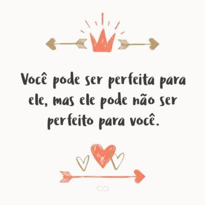Frase de Amor - Você pode ser perfeita para ele, mas ele pode não ser perfeito para você.