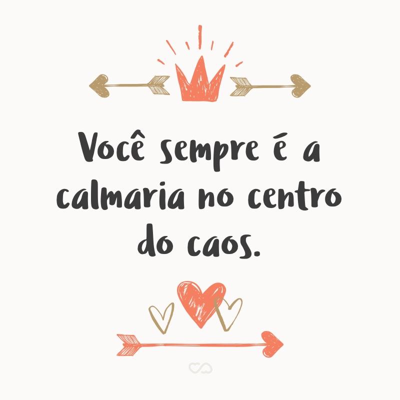 Frase de Amor - Você sempre é a calmaria no centro do caos.