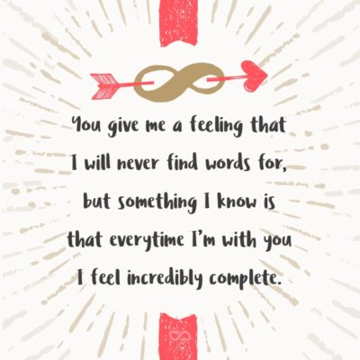 Frase de Amor - You give me a feeling that I will never find words for, but something I know is that everytime I'm with you I feel incredibly complete.