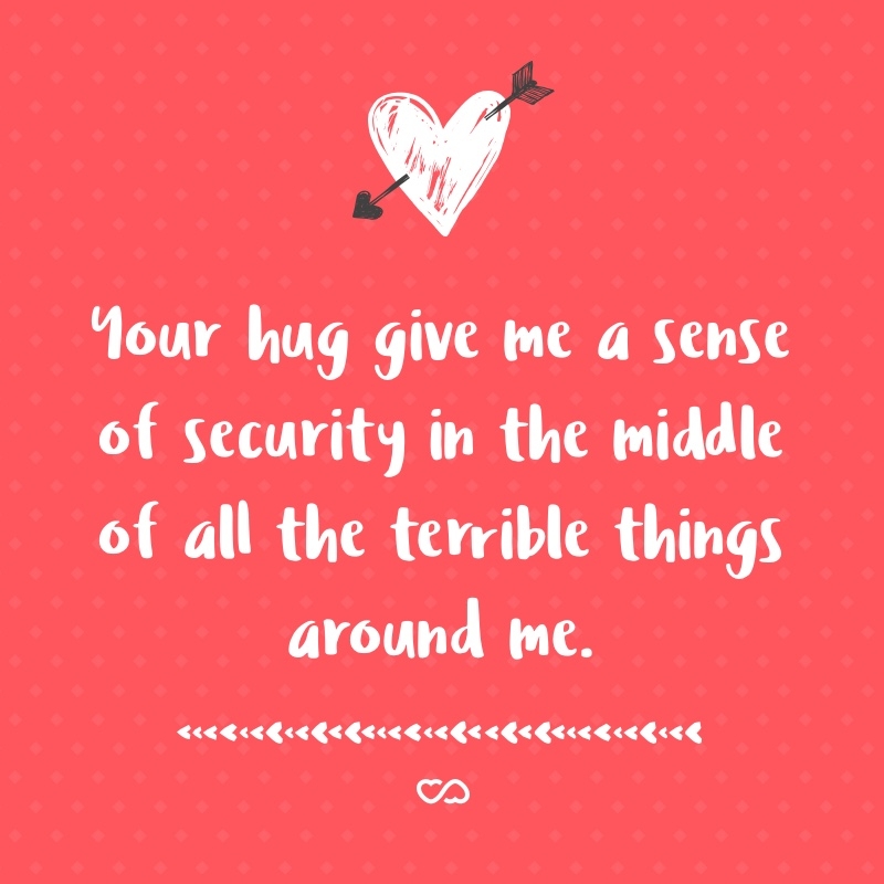 Frase de Amor - Your hug give me a sense of security in the middle of all the terrible things around me.