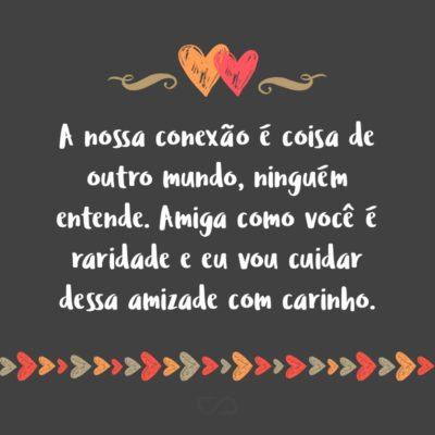 Frase de Amor - A nossa conexão é coisa de outro mundo, ninguém entende. Amiga como você é raridade e eu vou cuidar dessa amizade com carinho.