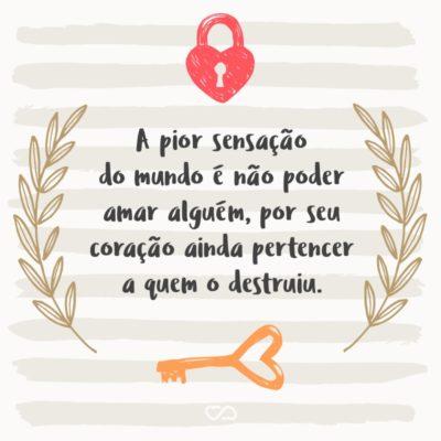 Frase de Amor - A pior sensação do mundo é não poder amar alguém, por seu coração ainda pertencer a quem o destruiu.