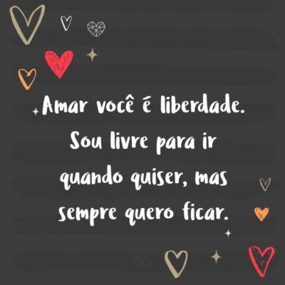 Frase de Amor - Amar você é liberdade. Sou livre para ir quando quiser, mas sempre quero ficar.