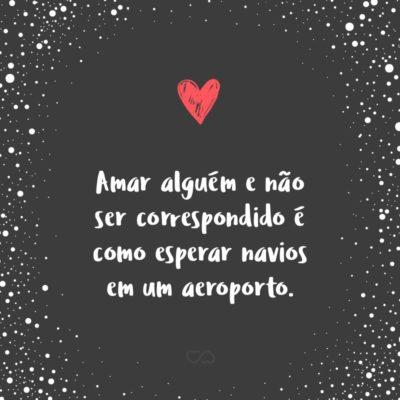 Frase de Amor - Amar alguém e não ser correspondido é como esperar navios em um aeroporto.