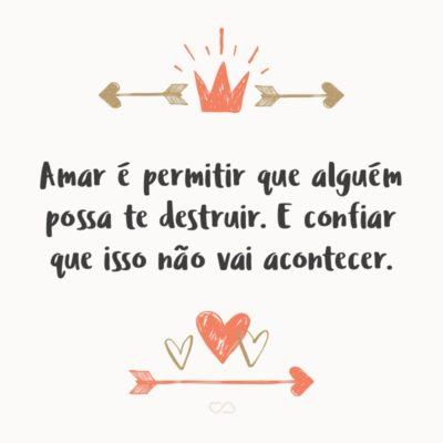 Frase de Amor - Amar é permitir que alguém possa te destruir. E confiar que isso não vai acontecer.