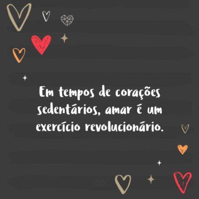 Frase de Amor - Em tempos de corações sedentários, amar é um exercício revolucionário.