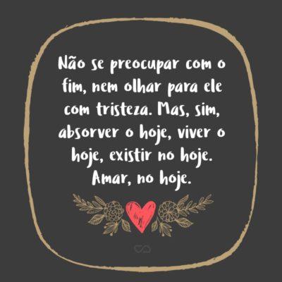 Frase de Amor - Não se preocupar com o fim, nem olhar para ele com tristeza. Mas, sim, absorver o hoje, viver o hoje, existir no hoje. Amar, no hoje.