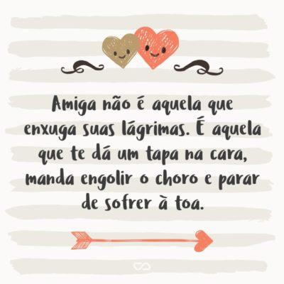 Frase de Amor - Amiga não é aquela que enxuga suas lágrimas. É aquela que te dá um tapa na cara, manda engolir o choro e parar de sofrer à toa.