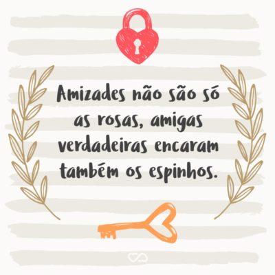 Frase de Amor - Amizades não são só as rosas, amigas verdadeiras encaram também os espinhos.