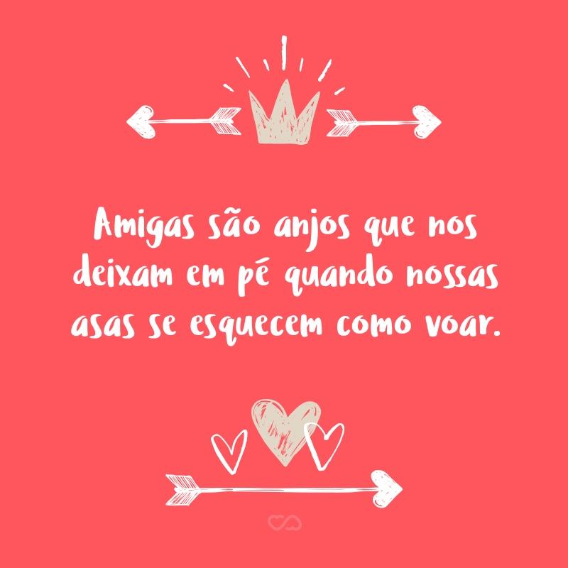 Frase de Amor - Amigas são anjos que nos deixam em pé quando nossas asas se esquecem como voar.