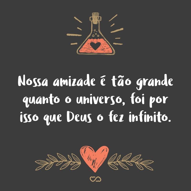 Frase de Amor - Nossa amizade é tão grande quanto o universo, foi por isso que Deus o fez infinito.
