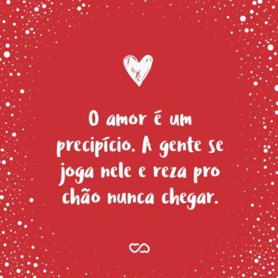 Frase de Amor - O amor é um precipício. A gente se joga nele e reza pro chão nunca chegar.