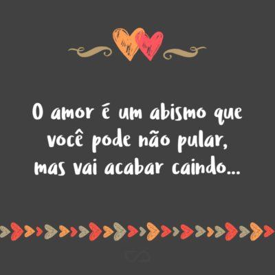 Frase de Amor - O amor é um abismo que você pode não pular, mas vai acabar caindo…