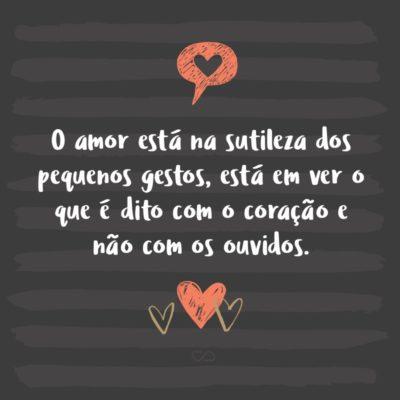 Frase de Amor - O amor está na sutileza dos pequenos gestos, está em ver o que é dito com o coração e não com os ouvidos.
