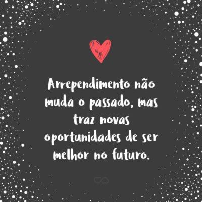 Frase de Amor - Arrependimento não muda o passado, mas traz novas oportunidades de ser melhor no futuro.