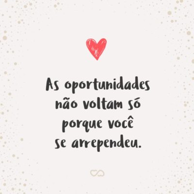 Frase de Amor - As oportunidades não voltam só porque você se arrependeu.