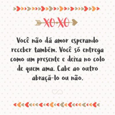 Frase de Amor - Você não dá amor esperando receber também. Você só entrega como um presente e deixa no colo de quem ama. Cabe ao outro abraçá-lo ou não.