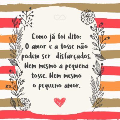 Frase de Amor - Como já foi dito: O amor e a tosse não podem ser disfarçados. Nem mesmo a pequena tosse. Nem mesmo o pequeno amor.