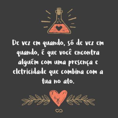 Frase de Amor - De vez em quando só de vez em quando é que você encontra alguém com uma presença e eletricidade que combina com a tua no ato.