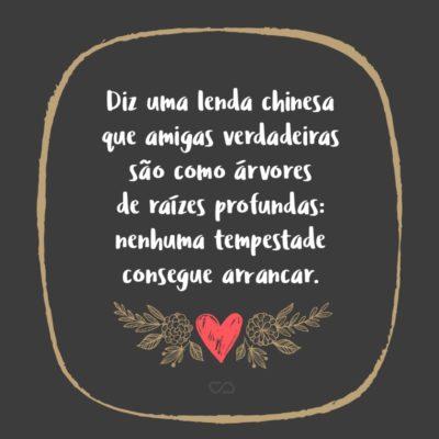 Frase de Amor - Diz uma lenda chinesa que amigas verdadeiras são como árvores de raízes profundas: nenhuma tempestade consegue arrancar.
