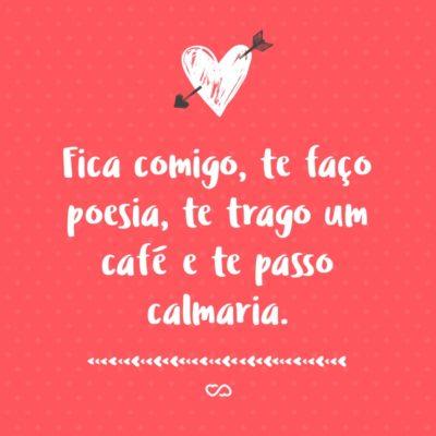 Frase de Amor - Fica comigo Te faço poesia Te trago um café E te passo calmaria