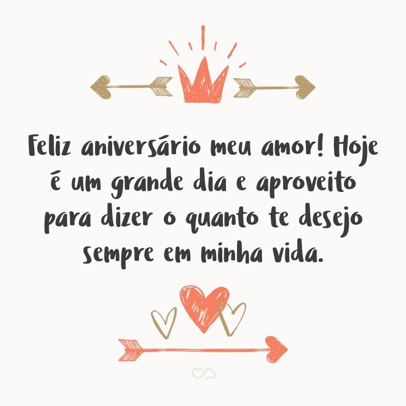 Frase de Amor - Feliz aniversário meu amor! Hoje é um grande dia e aproveito para dizer o quanto te desejo sempre em minha vida, que Deus derrame todas as bênçãos sobre você hoje e sempre.