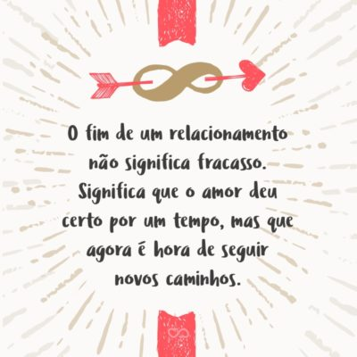 Frase de Amor - O fim de um relacionamento não significa fracasso. Significa que o amor deu certo por um tempo, mas que agora é hora de seguir novos caminhos.
