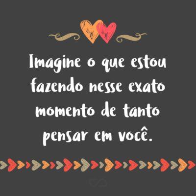 Frase de Amor - Imagine o que estou fazendo nesse exato momento de tanto pensar em você.