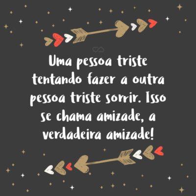 Frase de Amor - Uma pessoa triste tentando fazer a outra pessoa triste sorrir. Isso se chama amizade, a verdadeira amizade!