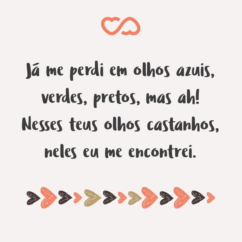 Frase de Amor - Já me perdi em olhos azuis, verdes, pretos, mas ah! Nesses teus olhos castanhos, neles eu me encontrei.