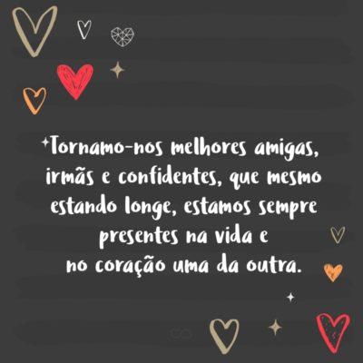 Frase de Amor - Tornamo-nos melhores amigas, irmãs e confidentes, que mesmo estando longe, estamos sempre presentes na vida e no coração uma da outra.