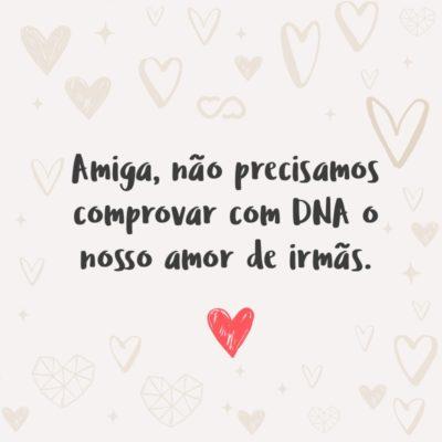Frase de Amor - Amiga, não precisamos comprovar com DNA o nosso amor de irmãs.