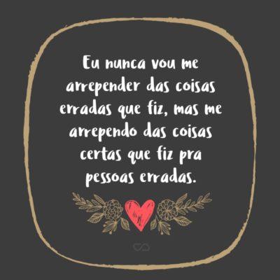 Frase de Amor - Eu nunca vou me arrepender das coisas erradas que fiz, mas me arrependo das coisas certas que fiz pra pessoas erradas.