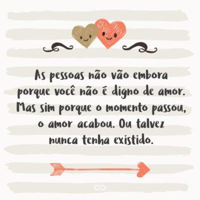 Frase de Amor - As pessoas não vão embora porque você não é digno de amor. Mas sim porque o momento passou, o amor acabou. Ou talvez nunca tenha existido.