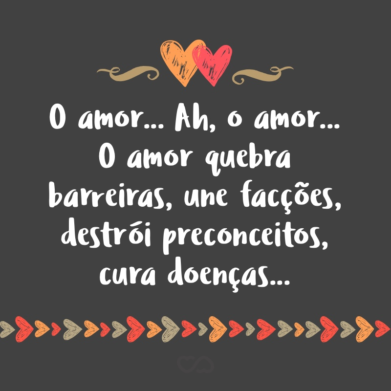 Frase de Amor - O amor… Ah, o amor… O amor quebra barreiras, une facções, destrói preconceitos, cura doenças… Não há vida decente sem amor! E é certo, quem ama, é muito amado. E vive a vida mais alegremente…