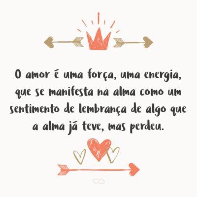 Frase de Amor - O amor é uma força, uma energia, que se manifesta / Na alma como um sentimento de lembrança de algo / Que a alma já teve, mas perdeu.