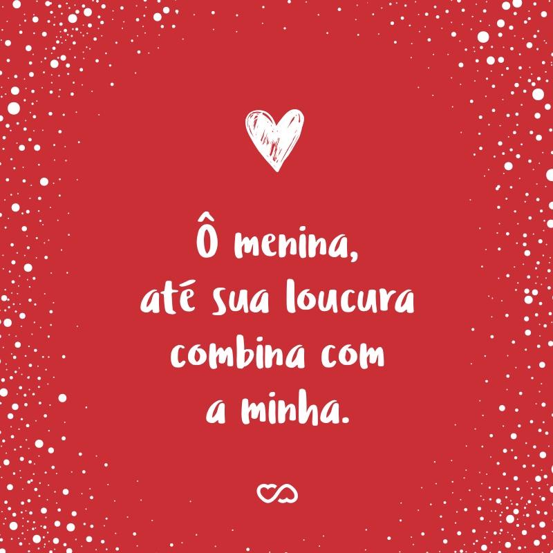 Frase de Amor - Ô menina, até sua loucura combina com a minha.